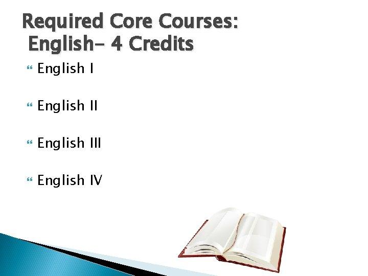 Required Core Courses: English- 4 Credits English III English IV