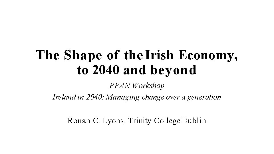 The Shape of the Irish Economy, to 2040 and beyond PPAN Workshop Ireland in