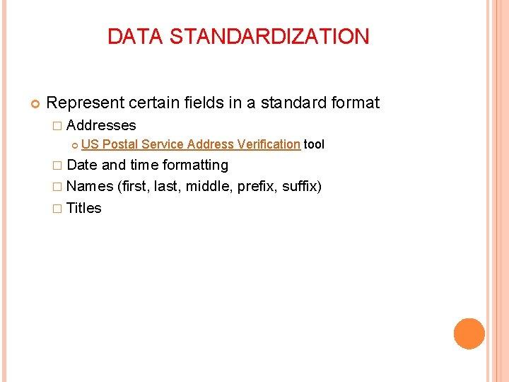 DATA STANDARDIZATION Represent certain fields in a standard format � Addresses US Postal Service