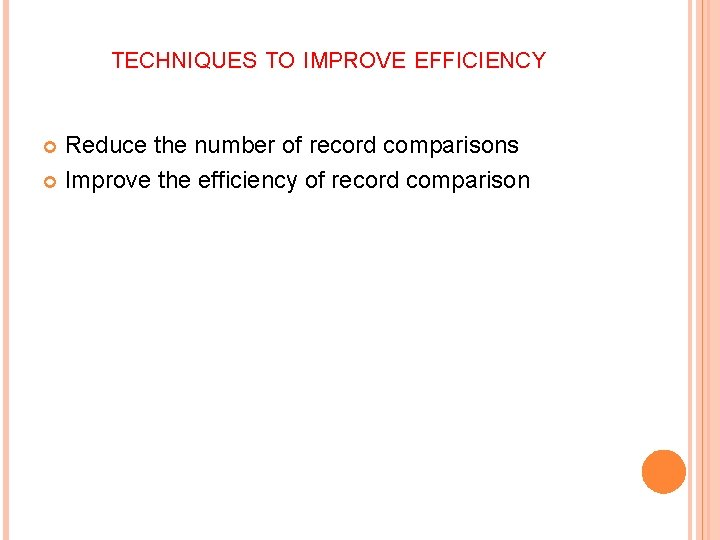 TECHNIQUES TO IMPROVE EFFICIENCY Reduce the number of record comparisons Improve the efficiency of