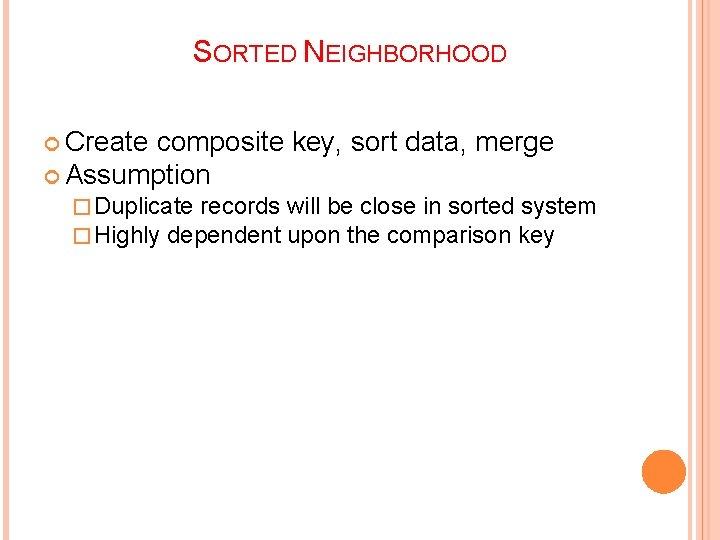 SORTED NEIGHBORHOOD Create composite key, sort data, merge Assumption � Duplicate records � Highly