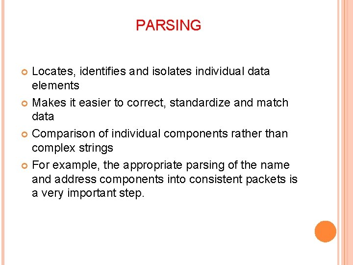 PARSING Locates, identifies and isolates individual data elements Makes it easier to correct, standardize