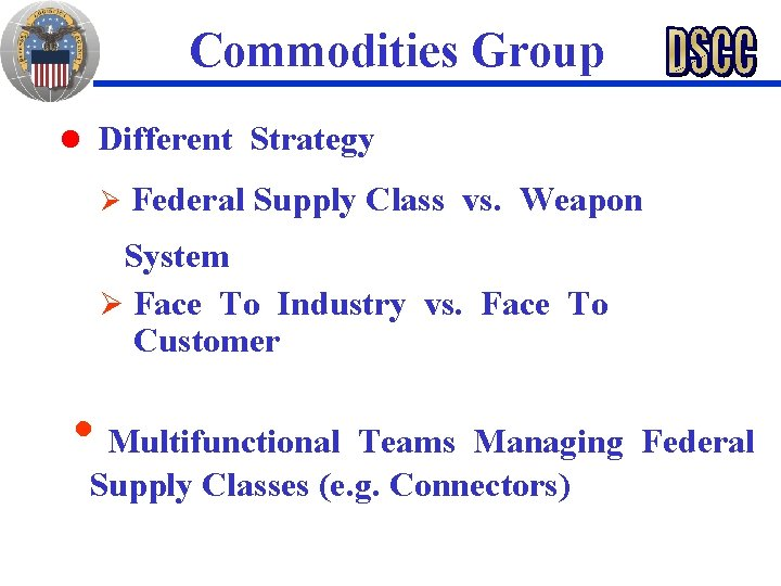 Commodities Group n Different Strategy Ø Federal Supply Class vs. Weapon System Ø Face