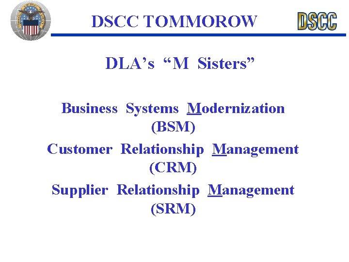 "DSCC TOMMOROW DLA's ""M Sisters"" Business Systems Modernization (BSM) Customer Relationship Management (CRM) Supplier"