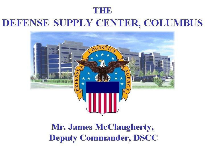 THE DEFENSE. SUPPLY CENTER, COLUMBUS Mr. James Mc. Claugherty, Deputy Commander, DSCC