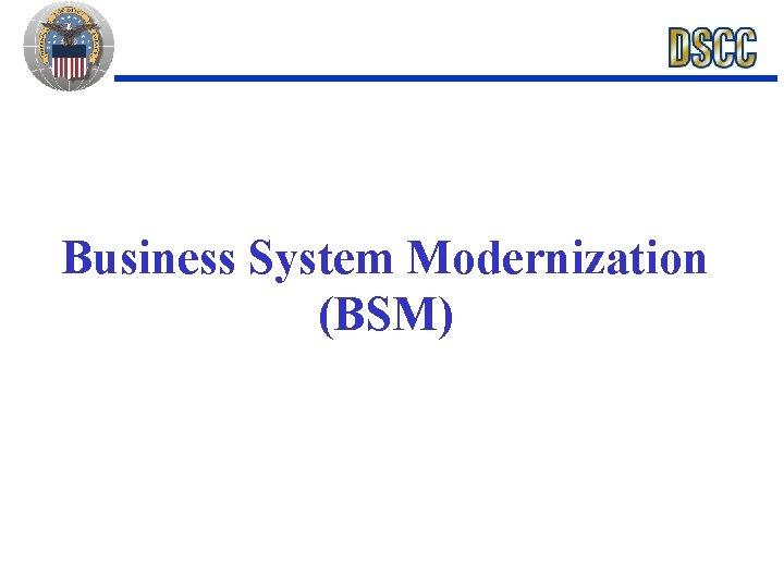 Business System Modernization (BSM)