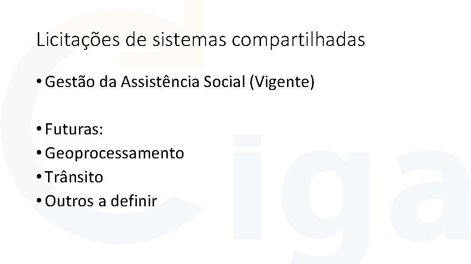 Licitações de sistemas compartilhadas • Gestão da Assistência Social (Vigente) • Futuras: • Geoprocessamento