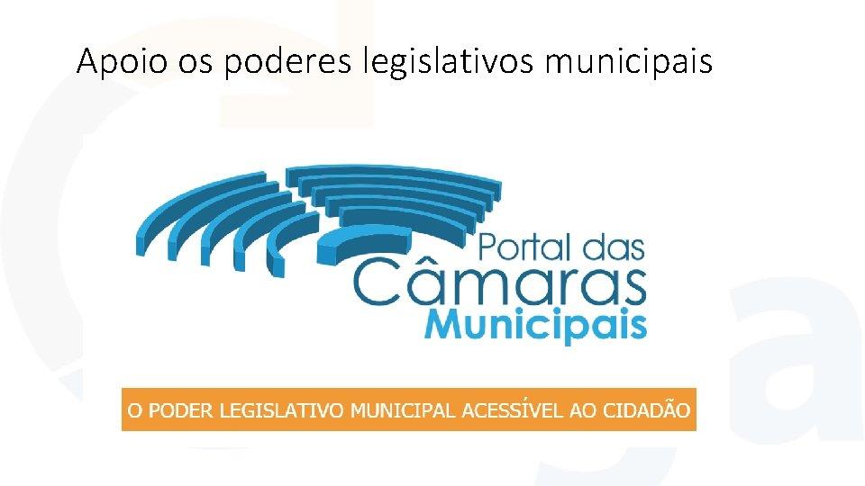 Apoio os poderes legislativos municipais