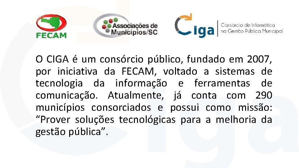 O CIGA é um consórcio público, fundado em 2007, por iniciativa da FECAM, voltado