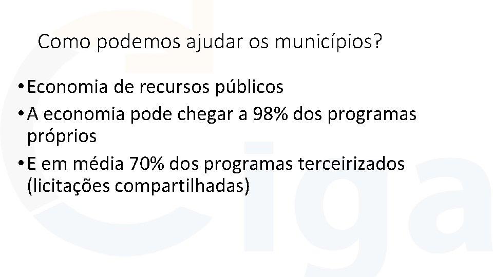 Como podemos ajudar os municípios? • Economia de recursos públicos • A economia pode