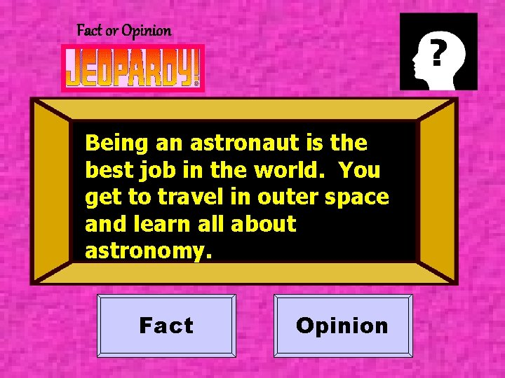 Fact or Opinion Being an astronaut is the best job in the world. You