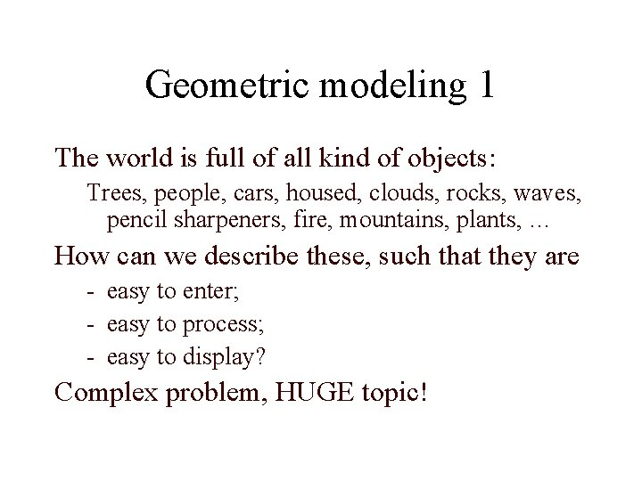 Geometric modeling 1 The world is full of all kind of objects: Trees, people,
