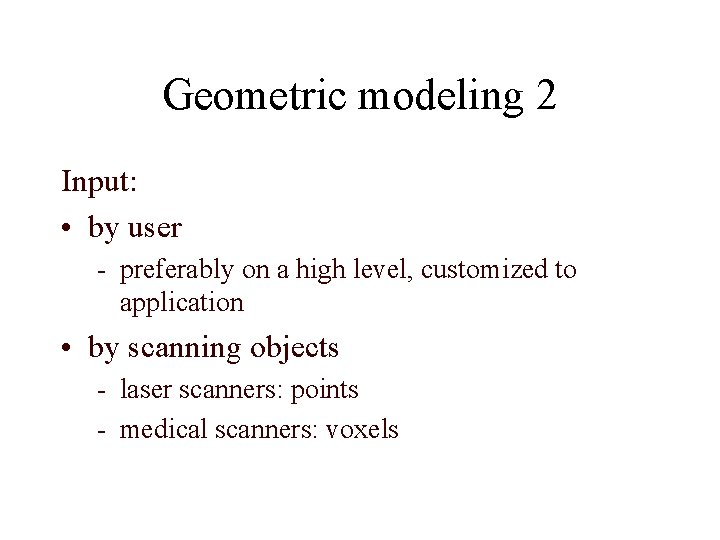 Geometric modeling 2 Input: • by user - preferably on a high level, customized