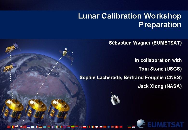 Lunar Calibration Workshop Preparation Sébastien Wagner (EUMETSAT) In collaboration with Tom Stone (USGS) Sophie