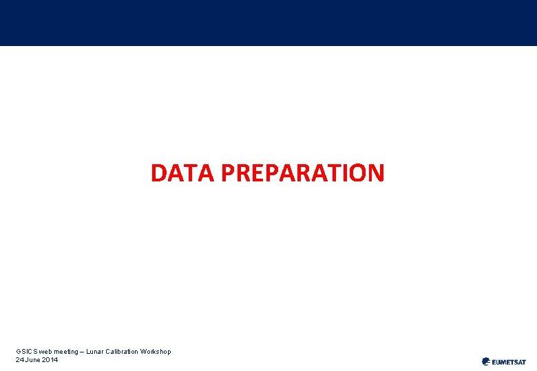 DATA PREPARATION GSICS web meeting – Lunar Calibration Workshop 24 June 2014