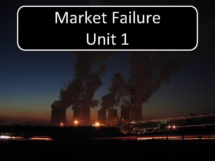 Market Failure Unit 1