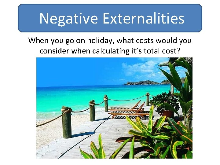 Negative Externalities When you go on holiday, what costs would you consider when calculating