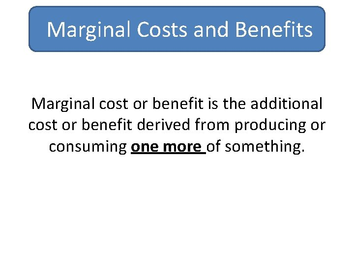 Marginal Costs and Benefits Marginal cost or benefit is the additional cost or benefit