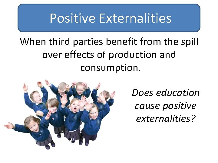 Positive Externalities When third parties benefit from the spill over effects of production and