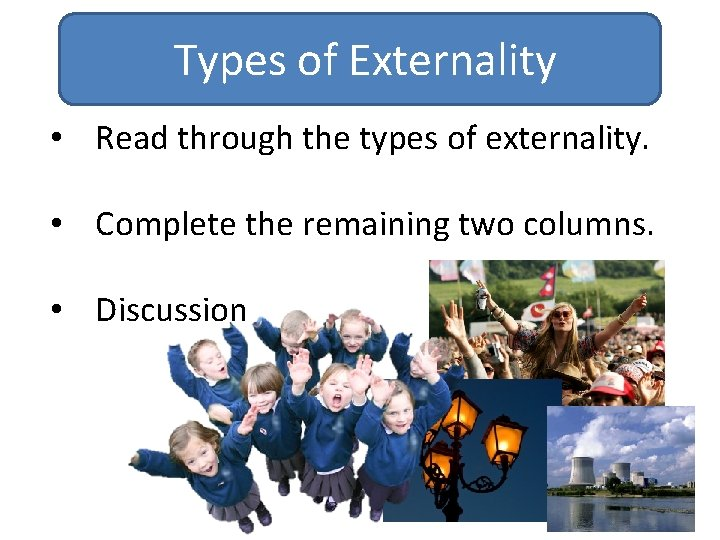 Types of Externality • Read through the types of externality. • Complete the remaining