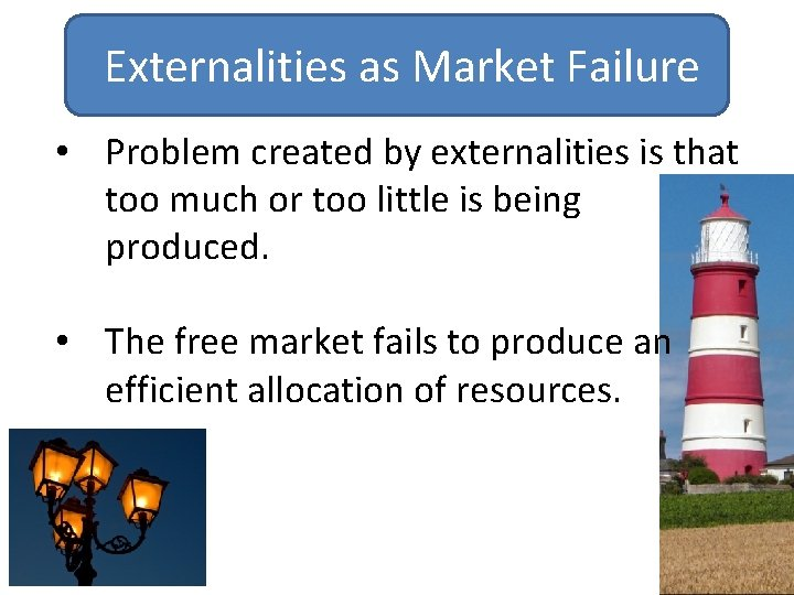 Externalities as Market Failure • Problem created by externalities is that too much or