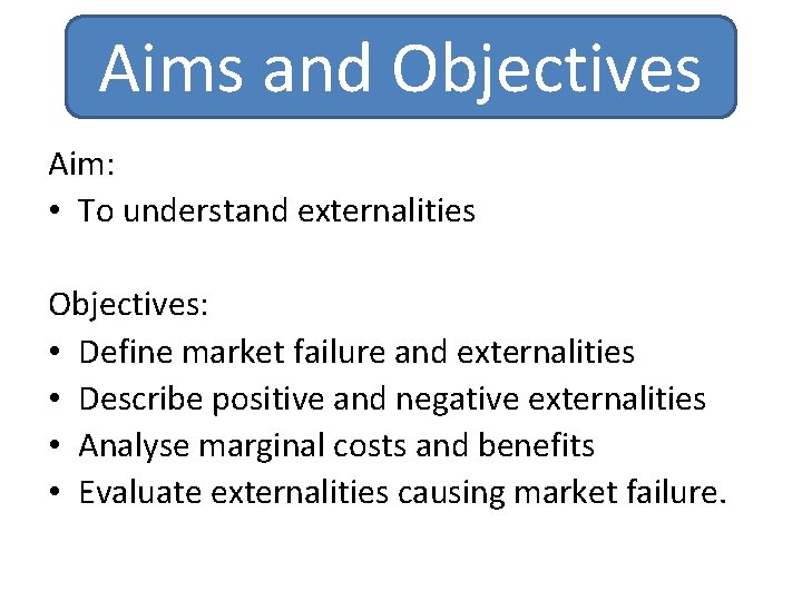 Aims and Objectives Aim: • To understand externalities Objectives: • Define market failure and