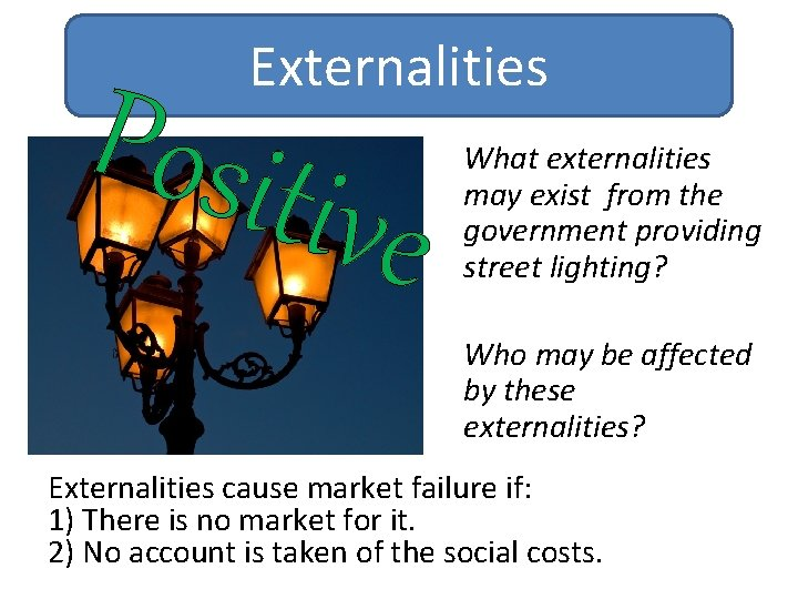 Externalities Posit ive What externalities may exist from the government providing street lighting? Who