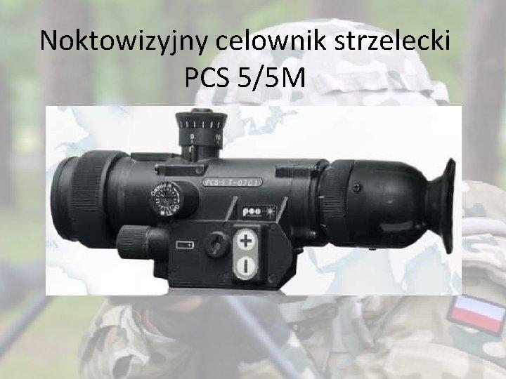 Noktowizyjny celownik strzelecki PCS 5/5 M