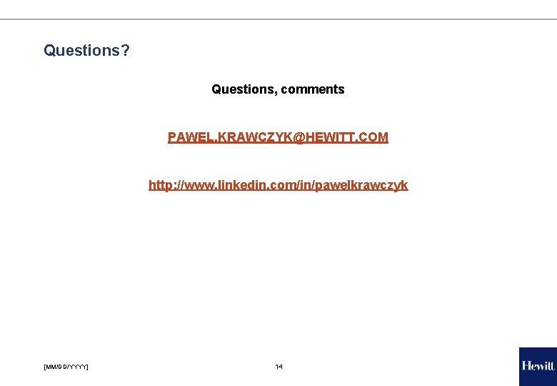 Questions? Questions, comments PAWEL. KRAWCZYK@HEWITT. COM http: //www. linkedin. com/in/pawelkrawczyk [MM/DD/YYYY] 14
