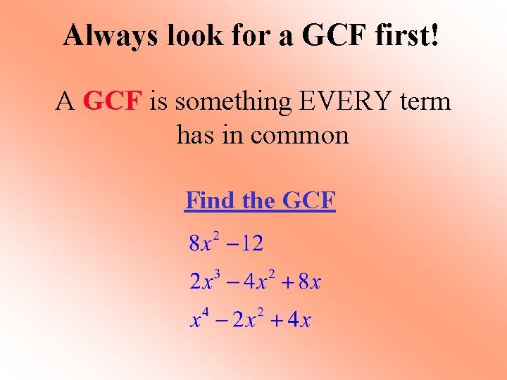 Always look for a GCF first! A GCF is something EVERY term has in