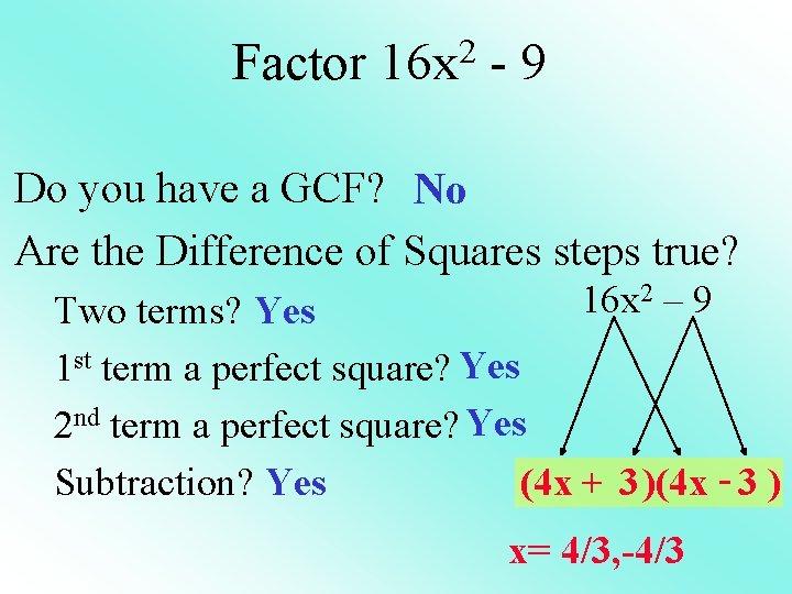 Factor 16 x 2 - 9 Do you have a GCF? No Are the