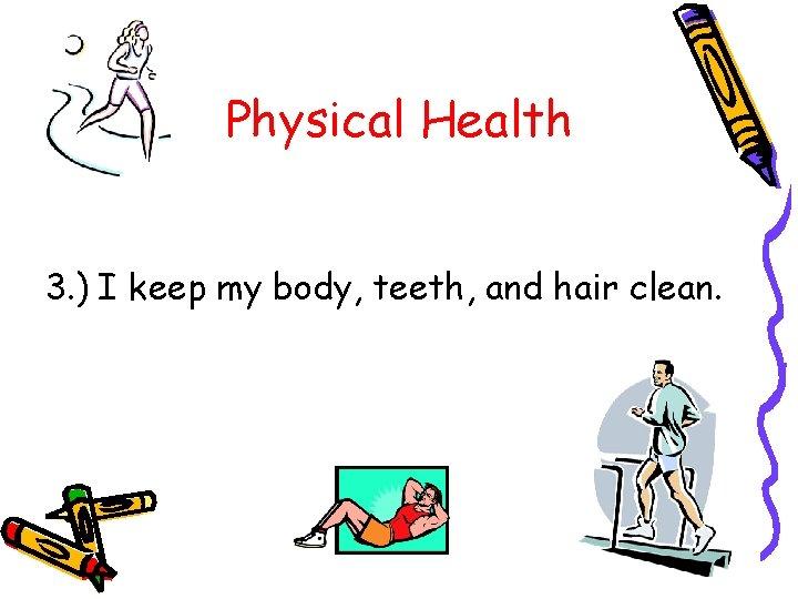 Physical Health 3. ) I keep my body, teeth, and hair clean.