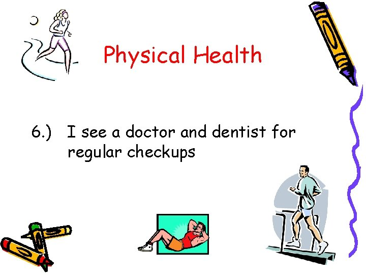 Physical Health 6. ) I see a doctor and dentist for regular checkups