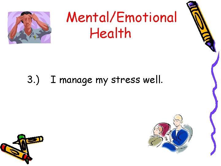 Mental/Emotional Health 3. ) I manage my stress well.