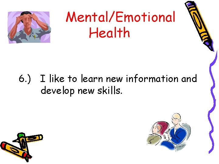 Mental/Emotional Health 6. ) I like to learn new information and develop new skills.