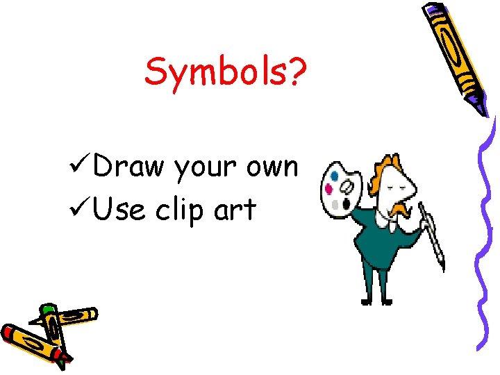 Symbols? üDraw your own üUse clip art