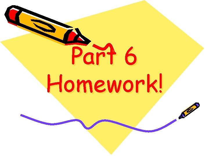 Part 6 Homework!