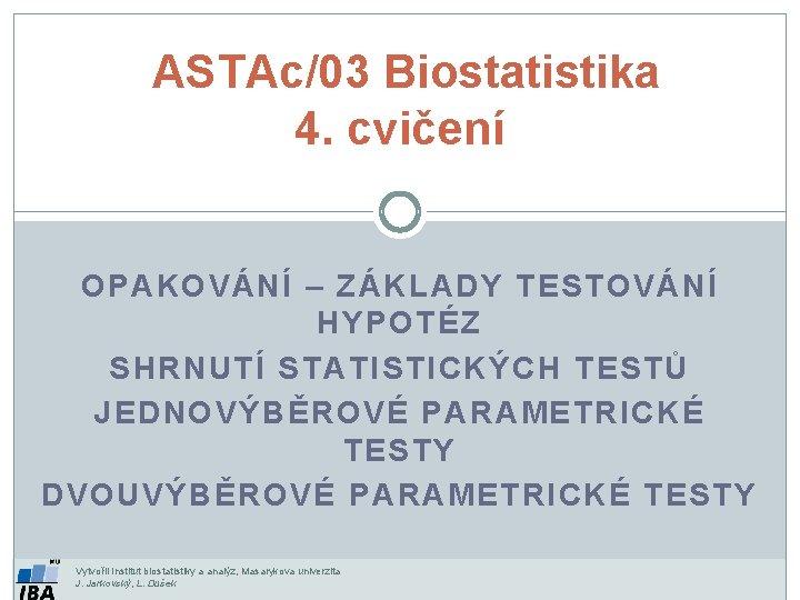 ASTAc/03 Biostatistika 4. cvičení OPAKOVÁNÍ – ZÁKLADY TESTOVÁNÍ HYPOTÉZ SHRNUTÍ STATISTICKÝCH TESTŮ JEDNOVÝBĚROVÉ PARAMETRICKÉ