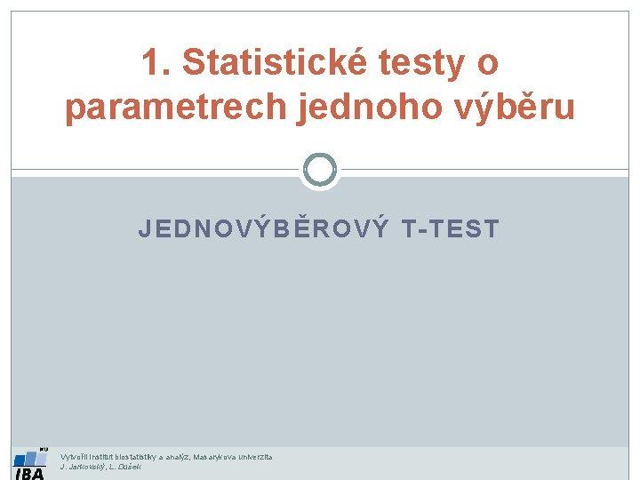 1. Statistické testy o parametrech jednoho výběru JEDNOVÝBĚROVÝ T-TEST Vytvořil Institut biostatistiky a analýz,