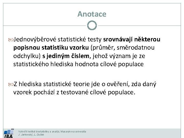 Anotace Jednovýběrové statistické testy srovnávají některou popisnou statistiku vzorku (průměr, směrodatnou odchylku) s jediným