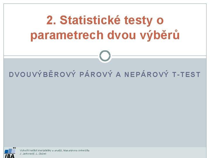 2. Statistické testy o parametrech dvou výběrů DVOUVÝBĚROVÝ PÁROVÝ A NEPÁROVÝ T-TEST Vytvořil Institut