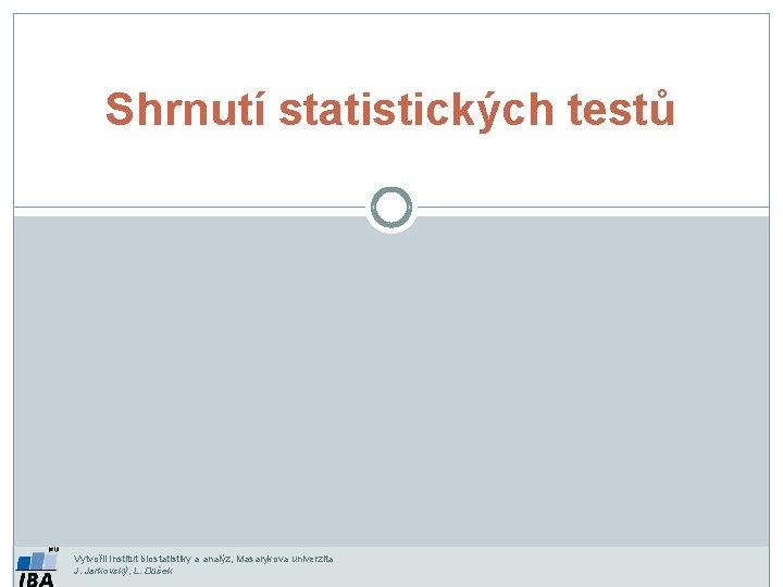 Shrnutí statistických testů Vytvořil Institut biostatistiky a analýz, Masarykova univerzita J. Jarkovský, L. Dušek
