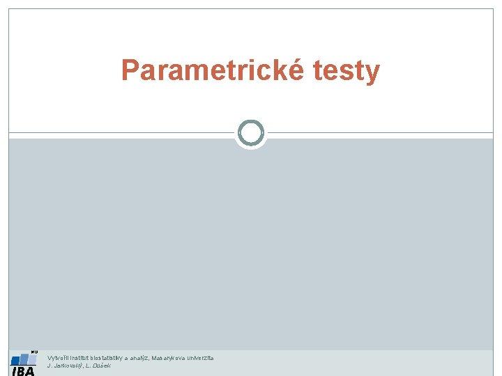 Parametrické testy Vytvořil Institut biostatistiky a analýz, Masarykova univerzita J. Jarkovský, L. Dušek