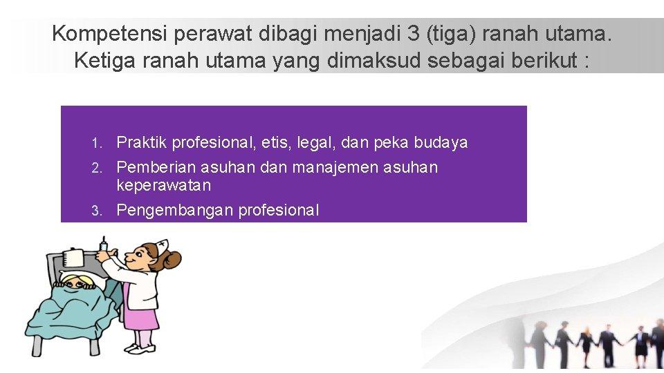 Kompetensi perawat dibagi menjadi 3 (tiga) ranah utama. Ketiga ranah utama yang dimaksud sebagai