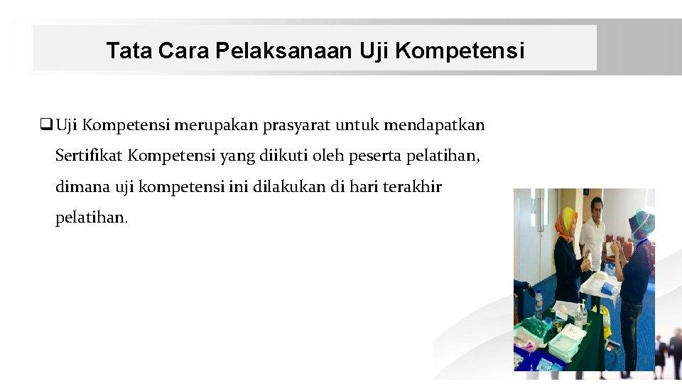 Tata Cara Pelaksanaan Uji Kompetensi q. Uji Kompetensi merupakan prasyarat untuk mendapatkan Sertifikat Kompetensi