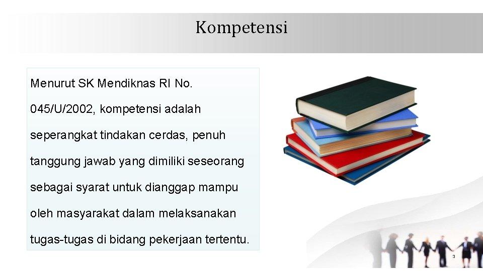 Kompetensi Menurut SK Mendiknas RI No. 045/U/2002, kompetensi adalah seperangkat tindakan cerdas, penuh tanggung