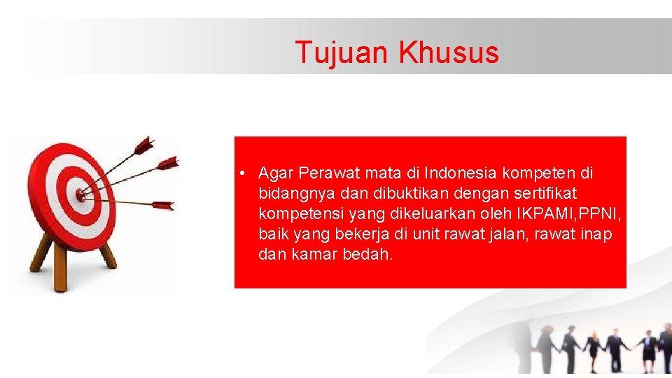 Tujuan Khusus • Agar Perawat mata di Indonesia kompeten di bidangnya dan dibuktikan dengan