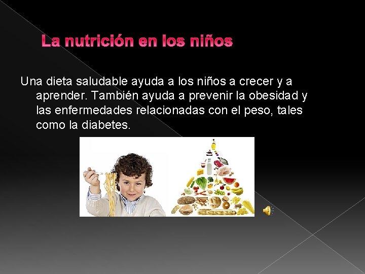 Una dieta saludable ayuda a los niños a crecer y a aprender. También ayuda