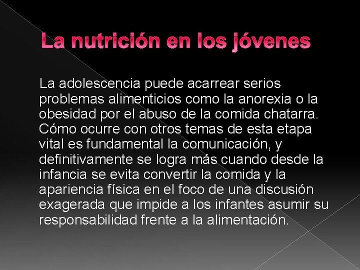 La nutrición en los jóvenes La adolescencia puede acarrear serios problemas alimenticios como la