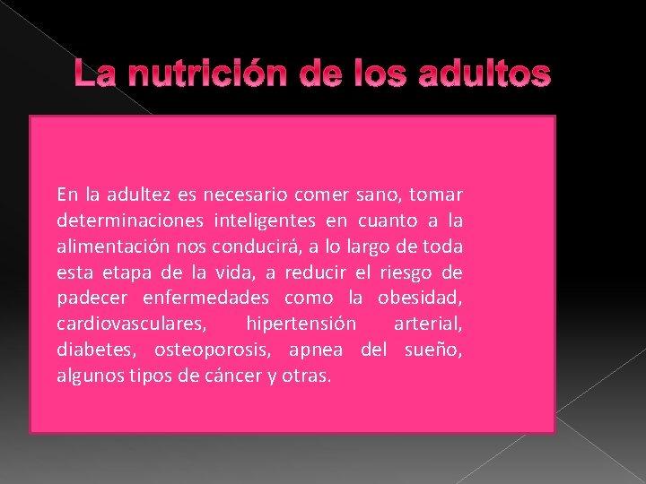 La nutrición de los adultos En la adultez es necesario comer sano, tomar determinaciones
